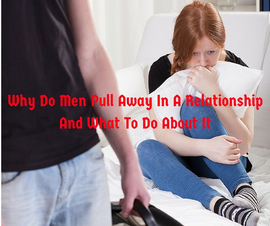 Why Do Men Pull Away In A Relationship And What To Do About It