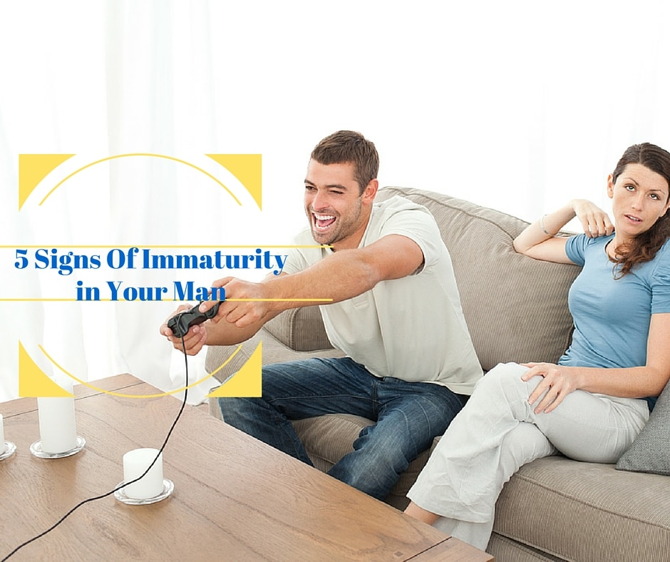 5 Signs Of Immaturity in Your Man