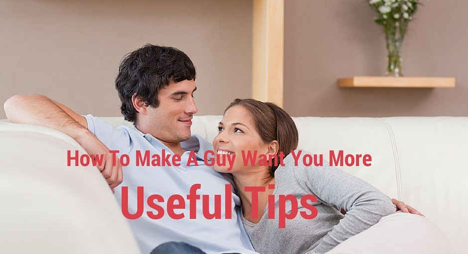 How To Make A Guy Want You More