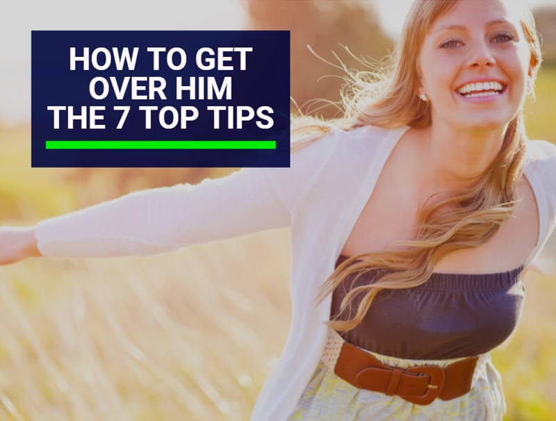 How to Get Over Him – The 7 Top Tips