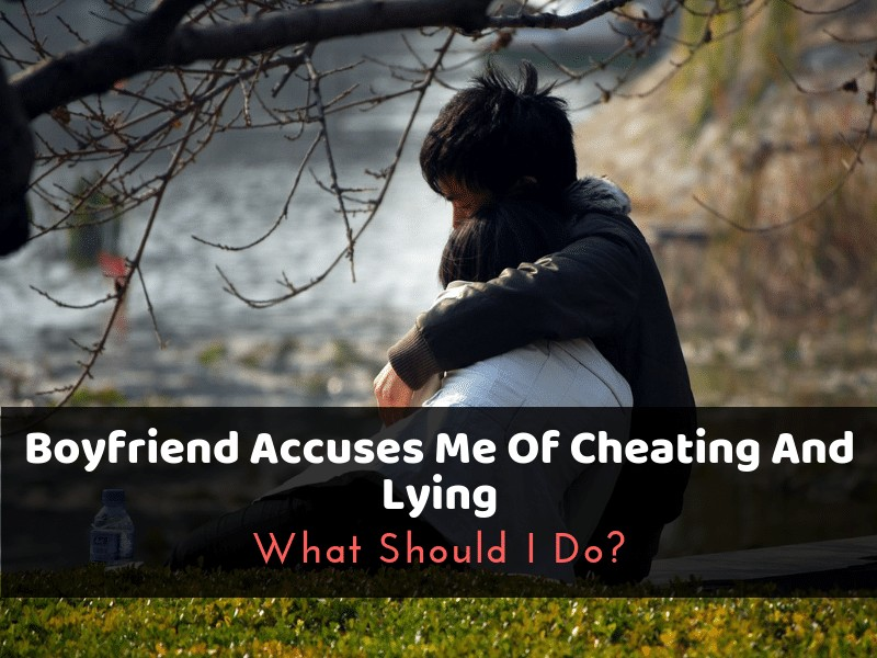 Boyfriend Accuses Me Of Cheating And Lying: What Should I Do?