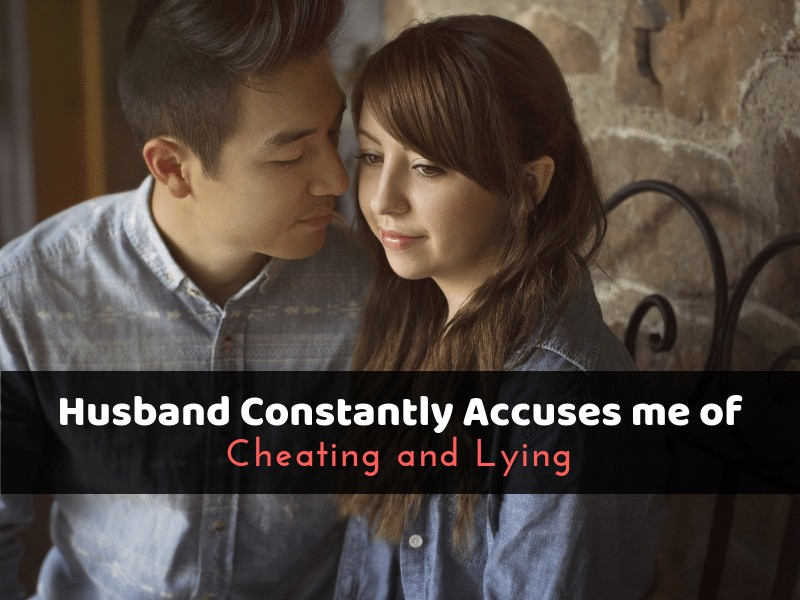 Husband Constantly Accuses me of Cheating and Lying