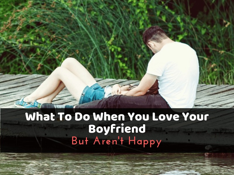 What To Do When You Love Your Boyfriend But Aren't Happy