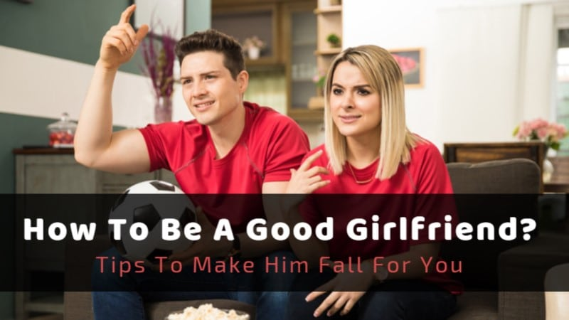 How To Be a Good Girlfriend? Tips To Make Him Fall For You