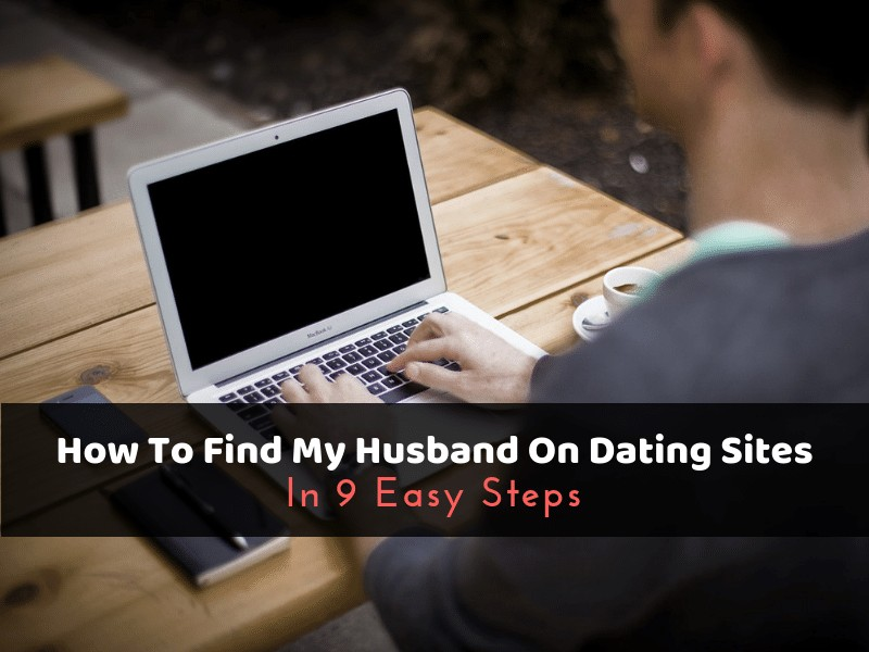 How To Find My Husband On Dating Sites In 9 Easy Steps
