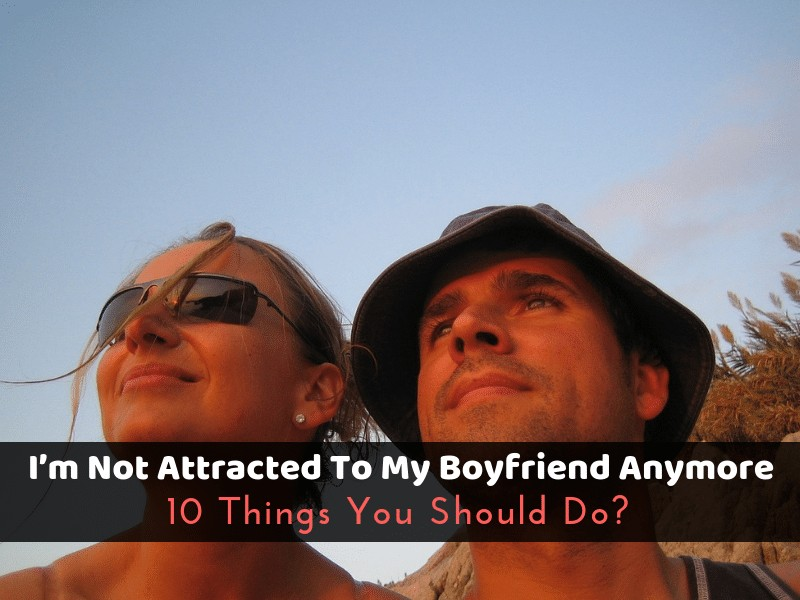 I'm Not Attracted To My Boyfriend Anymore: 10 Things You Should Do?