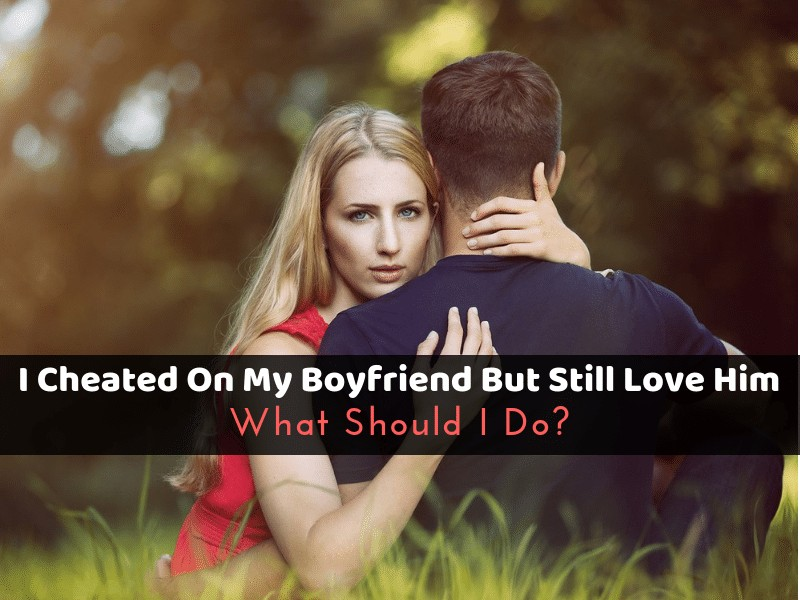 I Cheated On My Boyfriend But Still Love Him_ What Should I Do_