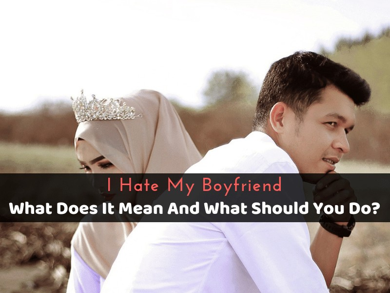 I Hate My Boyfriend_ What Does It Mean And What Should You Do