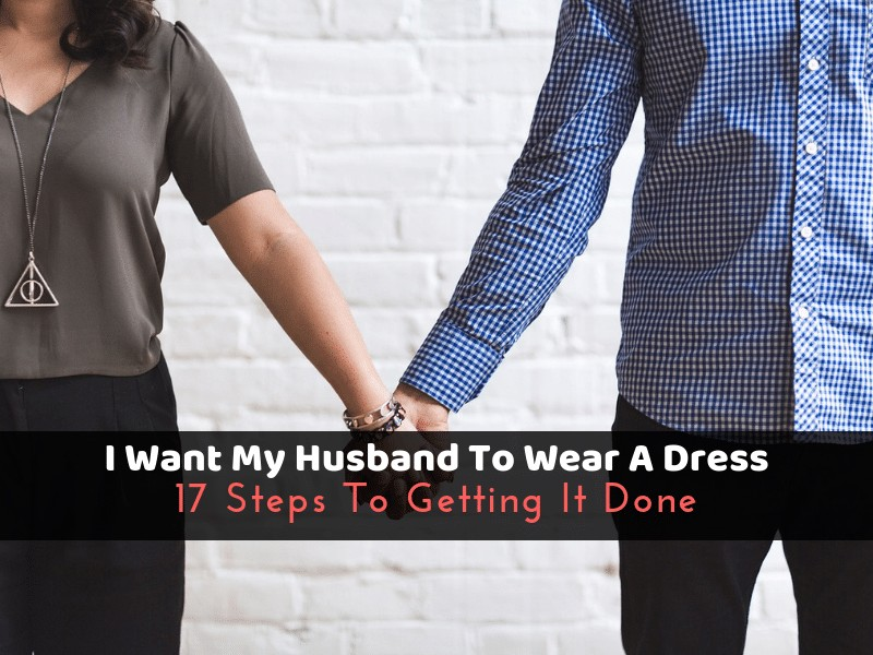 Wife wants husband to wear womens clothes