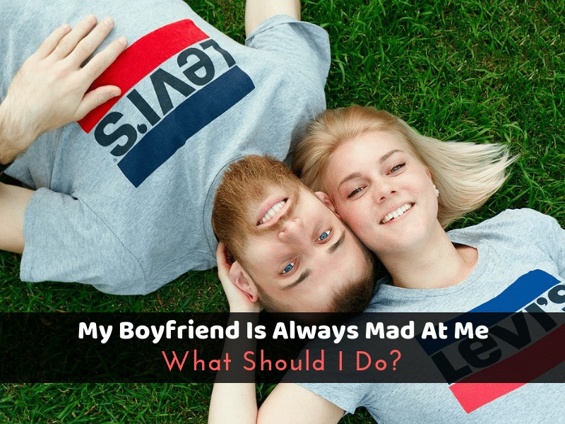 My Boyfriend Is Always Mad At Me: What Should I Do?