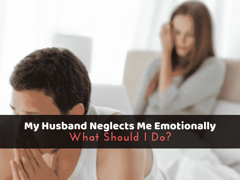 My Husband Neglects Me Emotionally: What Should I Do?