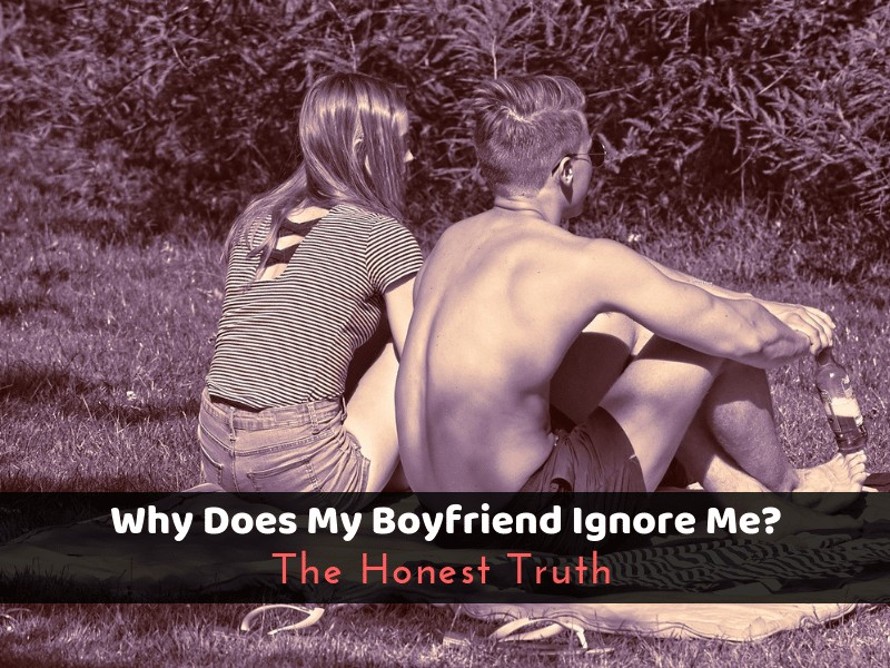Why Does My Boyfriend Ignore Me? The Honest Truth